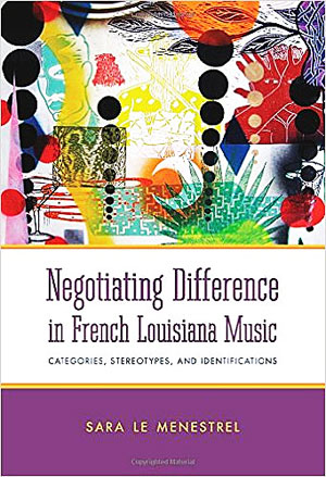Sara Le Menestrel - Negotiating Difference in French Louisiana Music, Categories, Stereotypes, and Identifications
