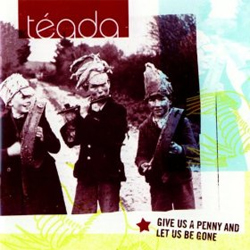 Téada - Give Us a Penny and Let Us Be Gone