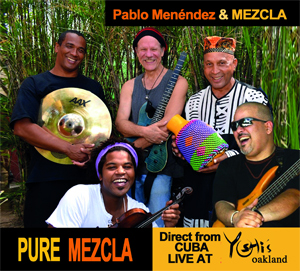 Pablo Menéndez & Mezcla Pure Mezcla – Direct from Cuba Live at Yoshi's Oakland