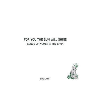 Shulamit - For You the Sun Will Shine – Songs of Women in the Shoa